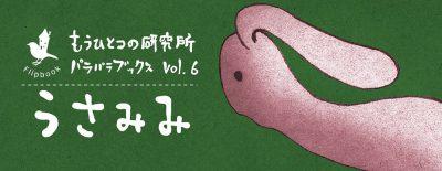 パラパラブックス vol.6<br />うさみみ もうひとつの研究所 Flip book series