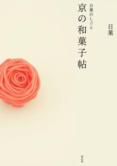 日菓のしごと 京の和菓子帖 Creations by Nikka: A Book of Kyoto Japanese Sweets