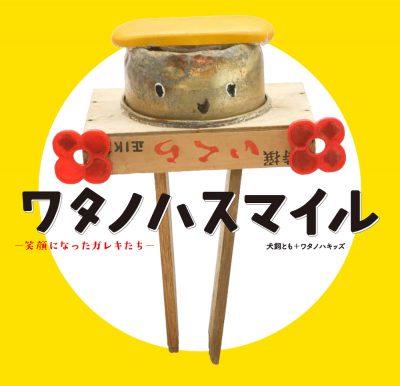 ワタノハスマイル ─笑顔になったガレキたち─Watanoha-Smile: Recovery Art Objects Made by the Children of Ishinomaki