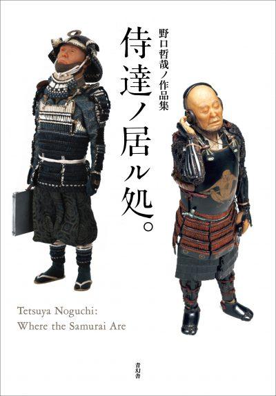 野口哲哉ノ作品集 「侍達ノ居ル処。」 Tetsuya Noguchi : Where the Samurai Are