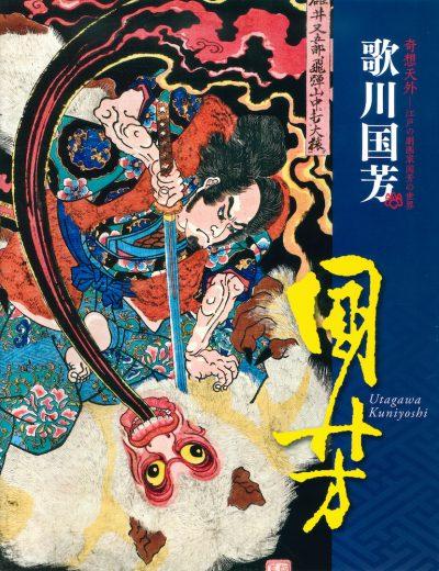 歌川国芳 奇想天外 ―江戸の劇作家 国芳の世界 Utagawa Kuniyoshi: Fantastic Visions The World of Kuniyoshi, Dramatist of Edo