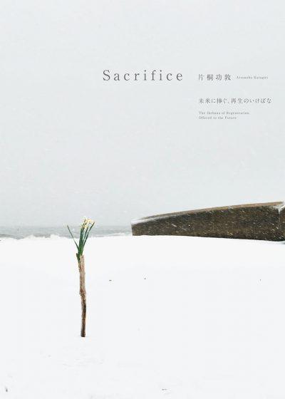Sacrifice ―未来に捧ぐ、再生のいけばな 片桐功敦 Sacrifice Atsunobu Katagiri