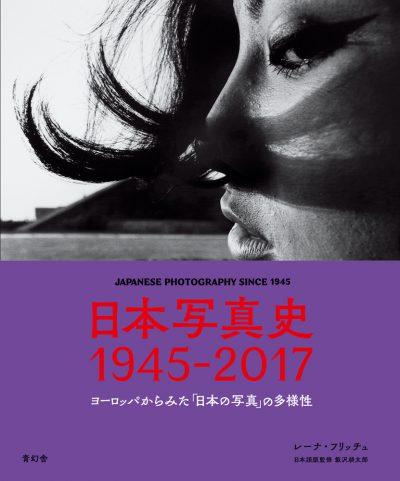 日本写真史 1945-2017<br />ヨーロッパからみた「日本の写真」の多様性